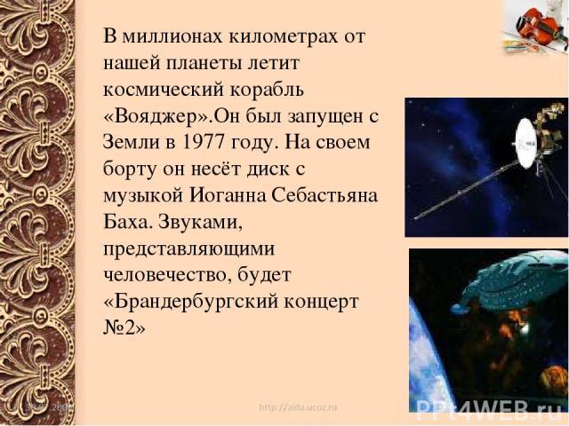 В миллионах километрах от нашей планеты летит космический корабль «Вояджер».Он был запущен с Земли в 1977 году. На своем борту он несёт диск с музыкой Иоганна Себастьяна Баха. Звуками, представляющими человечество, будет «Брандербургский концерт №2»