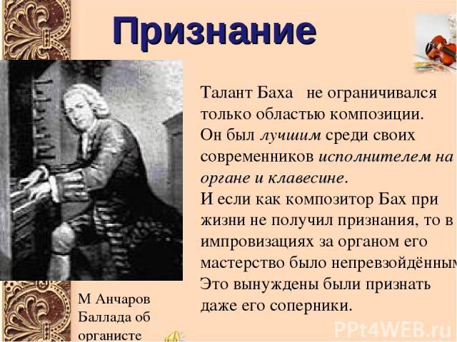 Признание Талант Баха не ограничивался только областью композиции. Он был лучшим среди своих современников исполнителем на органе и клавесине. И если как композитор Бах при жизни не получил признания, то в импровизациях за органом его мастерство был…