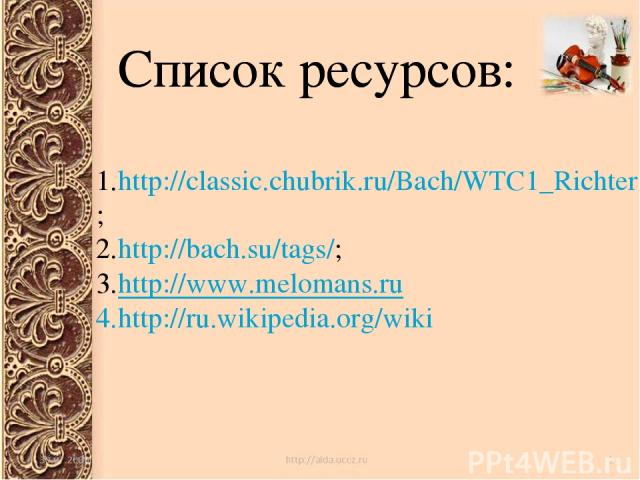 Список ресурсов: Список ресурсов: http://classic.chubrik.ru/Bach/WTC1_Richter.html; http://bach.su/tags/; http://www.melomans.ru http://ru.wikipedia.org/wiki