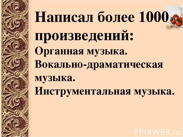 Написал более 1000 произведений: Органная музыка. Вокально-драматическая музыка. Инструментальная музыка.