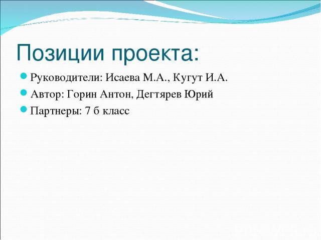 Позиции проекта: Руководители: Исаева М.А., Кугут И.А. Автор: Горин Антон, Дегтярев Юрий Партнеры: 7 б класс