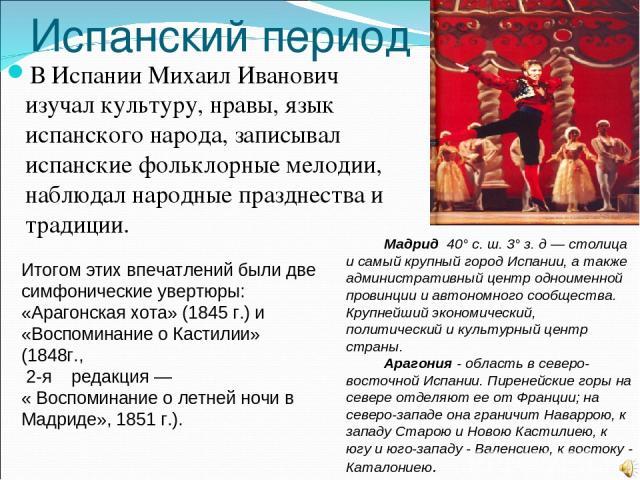 Испанский период В Испании Михаил Иванович изучал культуру, нравы, язык испанского народа, записывал испанские фольклорные мелодии, наблюдал народные празднества и традиции. Итогом этих впечатлений были две симфонические увертюры: «Арагонская хота» …