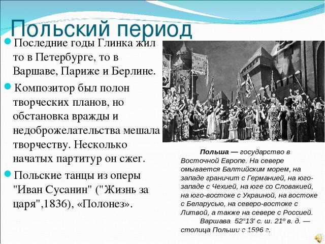 Польский период Последние годы Глинка жил то в Петербурге, то в Варшаве, Париже и Берлине. Композитор был полон творческих планов, но обстановка вражды и недоброжелательства мешала творчеству. Несколько начатых партитур он сжег. Польские танцы из оп…