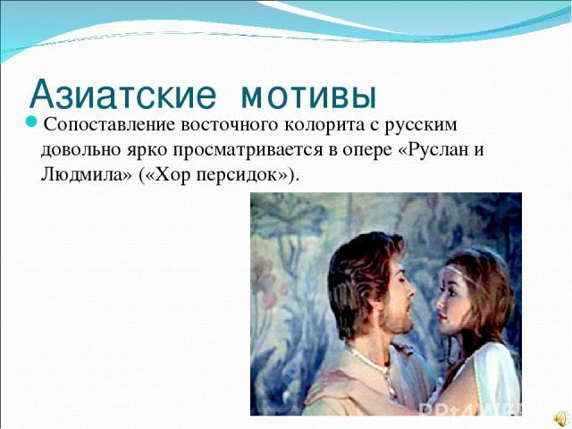 Азиатские мотивы Сопоставление восточного колорита с русским довольно ярко просматривается в опере «Руслан и Людмила» («Хор персидок»).
