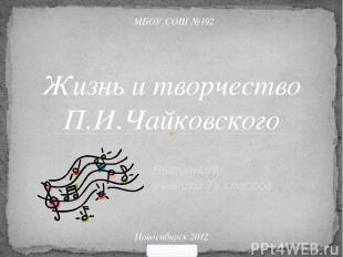 Выполнили ученики 7х классов Жизнь и творчество П.И.Чайковского МБОУ СОШ №192 Но