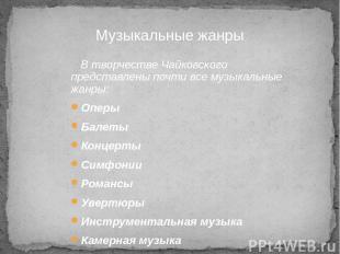 В творчестве Чайковского представлены почти все музыкальные жанры: Оперы Балеты