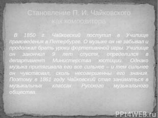 В 1850 г. Чайковский поступил в Училище правоведения в Петербурге. О музыке он н
