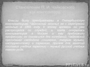 Классы были преобразованы в Петербургскую консерваторию. Чайковский окончил ее с