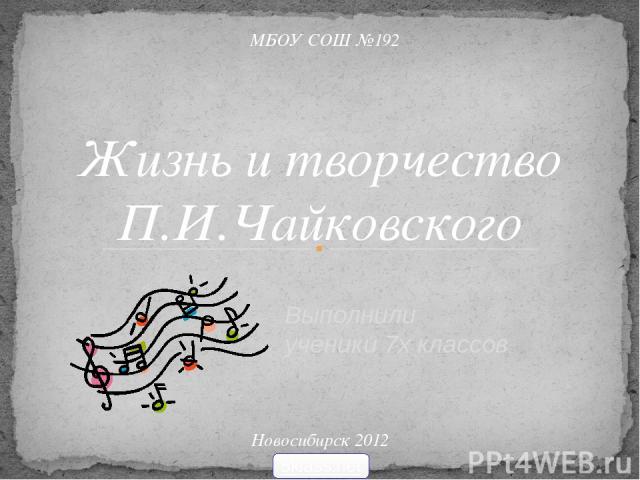 Выполнили ученики 7х классов Жизнь и творчество П.И.Чайковского МБОУ СОШ №192 Новосибирск 2012 5klass.net