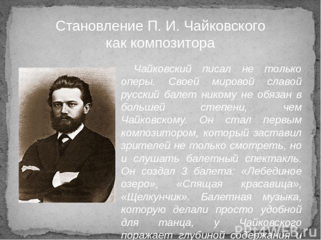 Чайковский писал не только оперы. Своей мировой славой русский балет никому не обязан в большей степени, чем Чайковскому. Он стал первым композитором, который заставил зрителей не только смотреть, но и слушать балетный спектакль. Он создал 3 балета:…