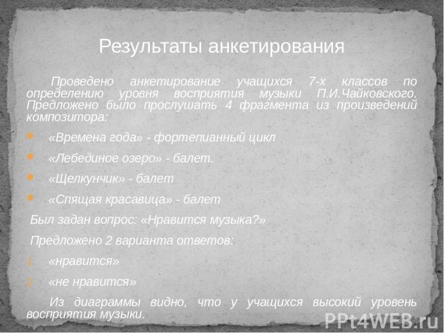Проведено анкетирование учащихся 7-х классов по определению уровня восприятия музыки П.И.Чайковского. Предложено было прослушать 4 фрагмента из произведений композитора: «Времена года» - фортепианный цикл «Лебединое озеро» - балет. «Щелкунчик» - бал…
