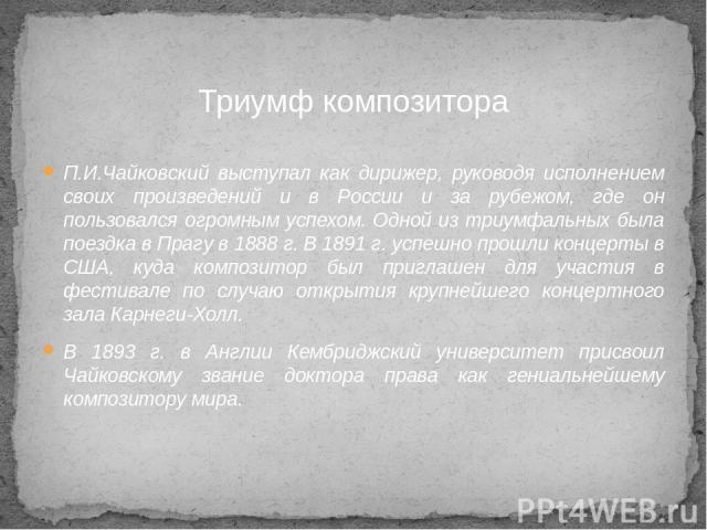 П.И.Чайковский выступал как дирижер, руководя исполнением своих произведений и в России и за рубежом, где он пользовался огромным успехом. Одной из триумфальных была поездка в Прагу в 1888 г. В 1891 г. успешно прошли концерты в США, куда композитор …