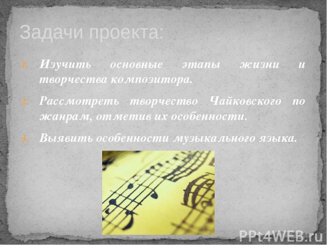 Изучить основные этапы жизни и творчества композитора. Рассмотреть творчество Чайковского по жанрам, отметив их особенности. Выявить особенности музыкального языка. Задачи проекта: