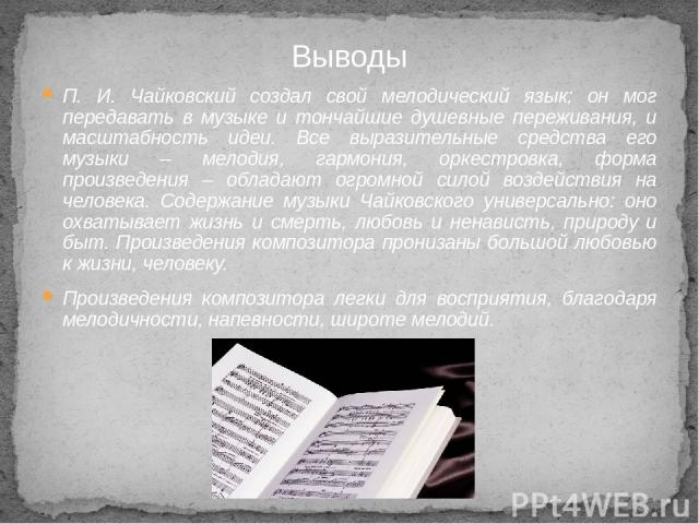 П. И. Чайковский создал свой мелодический язык; он мог передавать в музыке и тончайшие душевные переживания, и масштабность идеи. Все выразительные средства его музыки – мелодия, гармония, оркестровка, форма произведения – обладают огромной силой во…
