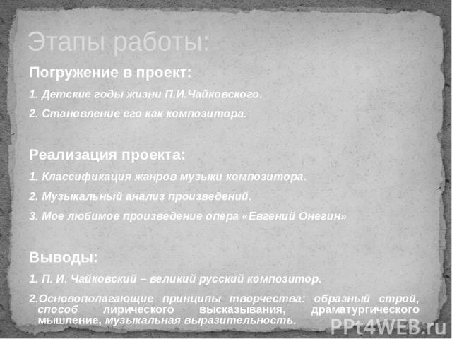 Погружение в проект: 1. Детские годы жизни П.И.Чайковского. 2. Становление его как композитора. Реализация проекта: 1. Классификация жанров музыки композитора. 2. Музыкальный анализ произведений. 3. Мое любимое произведение опера «Евгений Онегин» Вы…