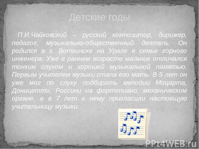 П.И.Чайковский – русский композитор, дирижер, педагог, музыкально-общественный деятель. Он родился в г. Воткинске на Урале в семье горного инженера. Уже в раннем возрасте мальчик отличался тонким слухом и хорошей музыкальной памятью. Первым учителем…