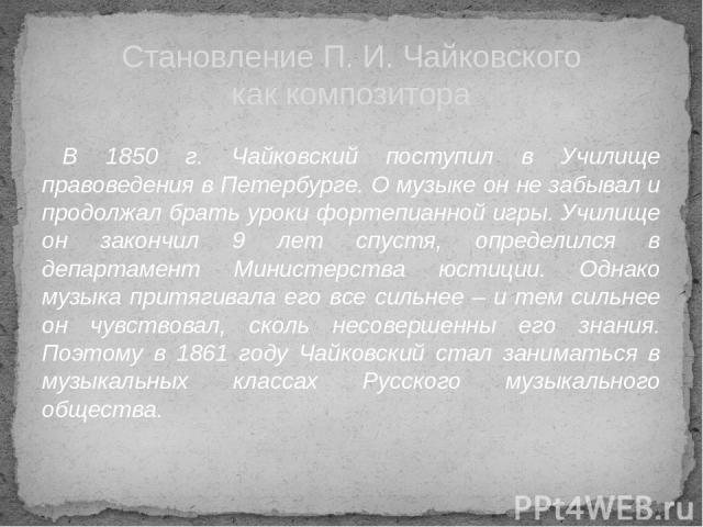 В 1850 г. Чайковский поступил в Училище правоведения в Петербурге. О музыке он не забывал и продолжал брать уроки фортепианной игры. Училище он закончил 9 лет спустя, определился в департамент Министерства юстиции. Однако музыка притягивала его все …