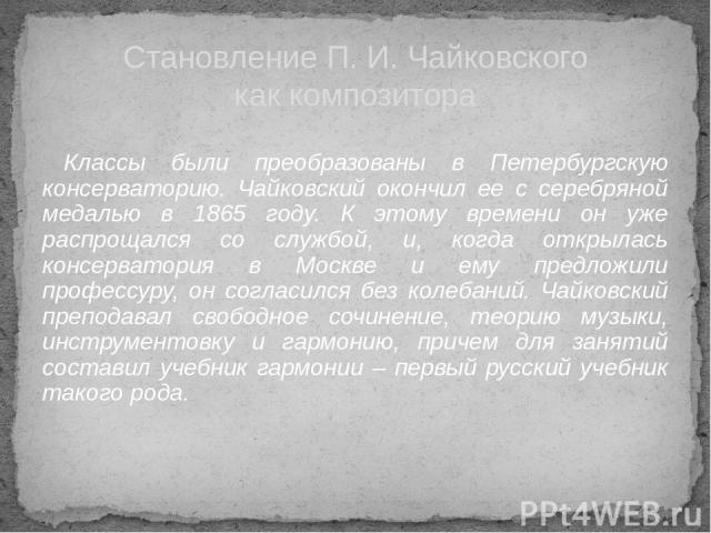 Классы были преобразованы в Петербургскую консерваторию. Чайковский окончил ее с серебряной медалью в 1865 году. К этому времени он уже распрощался со службой, и, когда открылась консерватория в Москве и ему предложили профессуру, он согласился без …