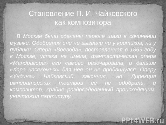 В Москве были сделаны первые шаги в сочинении музыки. Одобрения они не вызвали ни у критиков, ни у публики. Опера «Воевода», поставленная в 1869 году в Москве, успеха не имела; фантастическая опера «Мандрагора» его самого разочаровала, и дальше «Хор…