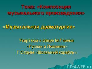 Тема: «Композиция музыкального произведения» «Музыкальная драматургия» Увертюра