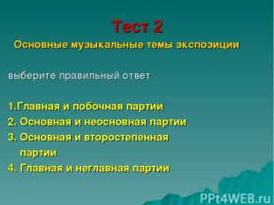 Тест 2 Основные музыкальные темы экспозиции выберите правильный ответ 1.Главная