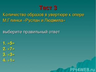 Тест 3 Количество образов в увертюре к опере М.Глинки «Руслан и Людмила» выберит