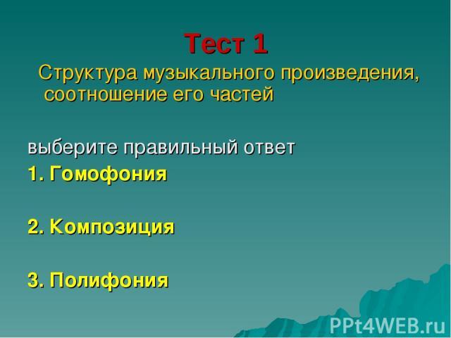 Тест 1 Структура музыкального произведения, соотношение его частей выберите правильный ответ 1. Гомофония 2. Композиция 3. Полифония
