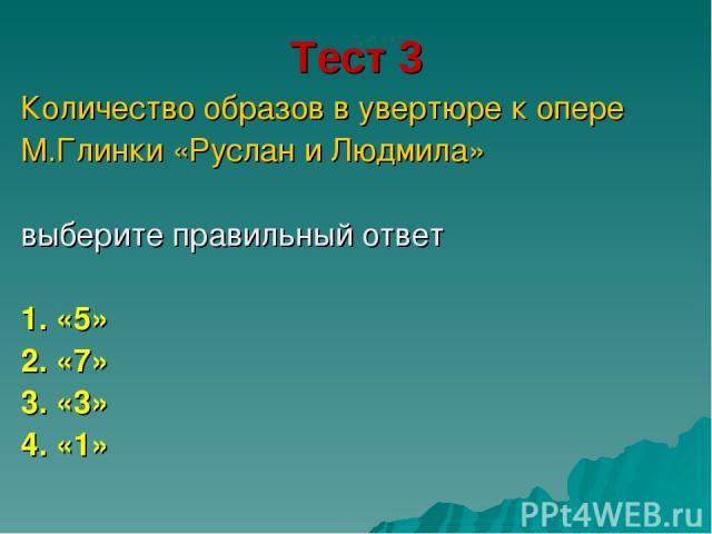 Тест 3 Количество образов в увертюре к опере М.Глинки «Руслан и Людмила» выберите правильный ответ 1. «5» 2. «7» 3. «3» 4. «1»