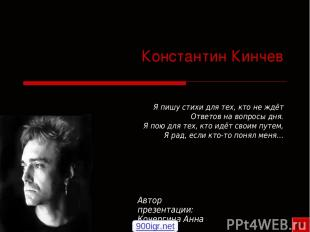 Константин Кинчев Я пишу стихи для тех, кто не ждёт Ответов на вопросы дня. Я по