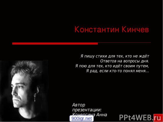 Константин Кинчев Я пишу стихи для тех, кто не ждёт Ответов на вопросы дня. Я пою для тех, кто идёт своим путем, Я рад, если кто-то понял меня… Автор презентации: Кочергина Анна 900igr.net