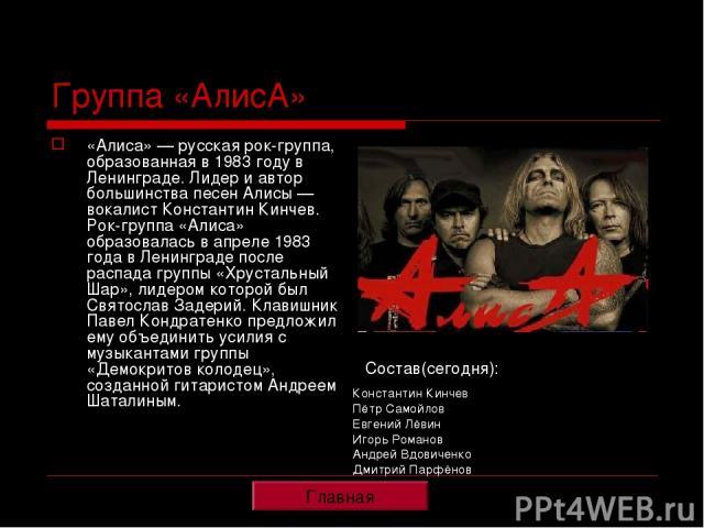 Группа «АлисА» «Алиса» — русская рок-группа, образованная в 1983 году в Ленинграде. Лидер и автор большинства песен Алисы — вокалист Константин Кинчев. Рок-группа «Алиса» образовалась в апреле 1983 года в Ленинграде после распада группы «Хрустальный…