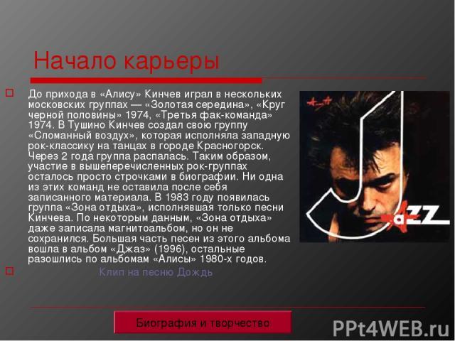 Начало карьеры До прихода в «Алису» Кинчев играл в нескольких московских группах — «Золотая середина», «Круг черной половины» 1974, «Третья фак-команда» 1974. В Тушино Кинчев создал свою группу «Сломанный воздух», которая исполняла западную рок-клас…