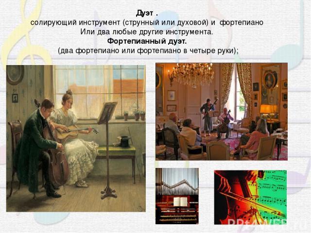 Дуэт . солирующий инструмент (струнный или духовой) и фортепиано Или два любые другие инструмента. Фортепианный дуэт. (два фортепиано или фортепиано в четыре руки);