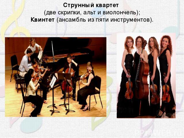 Струнный квартет (две скрипки, альт и виолончель); Квинтет (ансамбль из пяти инструментов).