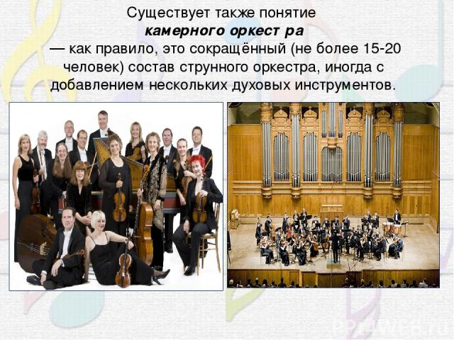 Существует также понятие камерного оркестра — как правило, это сокращённый (не более 15-20 человек) составструнного оркестра, иногда с добавлением несколькихдуховых инструментов.
