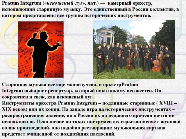 Pratum Integrum(«некошеный луг», лат.) — камерный оркестр, исполняющий старинную музыку. Это единственный в России коллектив, в котором представлены все группы исторических инструментов. Старинная музыка все еще малоизучена, и оркестрPratum Integru…