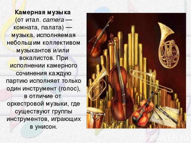 Ка мерная му зыка (отитал.camera— комната, палата)— музыка, исполняемая небольшим коллективом музыкантов и/иливокалистов. При исполнении камерного сочинения каждую партию исполняет только одининструмент(голос), в отличие оторкестровоймузык…