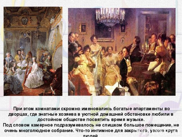 . При этом комнатами скромно именовались богатые апартаменты во дворцах, где знатные хозяева в уютной домашней обстановке любили в достойном обществе посвятить время музыке. Под словом камерное подразумевалось не слишком большое помещение, не очень …