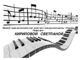 Презентация выполнена учителем частной русской школы «Ученики Пифагора» КИРИЛОВО