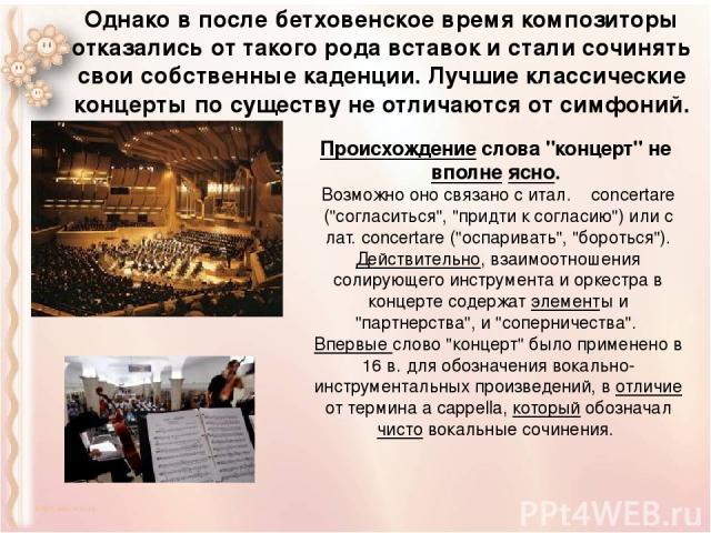 Однако в после бетховенское время композиторы отказались от такого рода вставок и стали сочинять свои собственные каденции. Лучшие классические концерты по существу не отличаются от симфоний.  Происхождениеслова