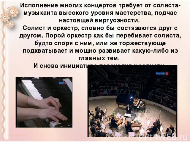 Исполнение многих концертов требует от солиста-музыканта высокого уровня мастерства, подчас настоящей виртуозности. Солист и оркестр, словно бы состязаются друг с другом. Порой оркестр как бы перебивает солиста, будто споря с ним, или же торжествующ…