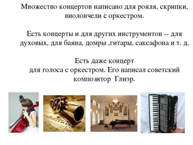, Множество концертов написано для рояля, скрипки, виолончели с оркестром. Есть концерты и для других инструментов -- для духовых, для баяна, домры ,гитары, саксафона и т. д. Есть даже концерт для голоса с оркестром. Его написал советский композитор…