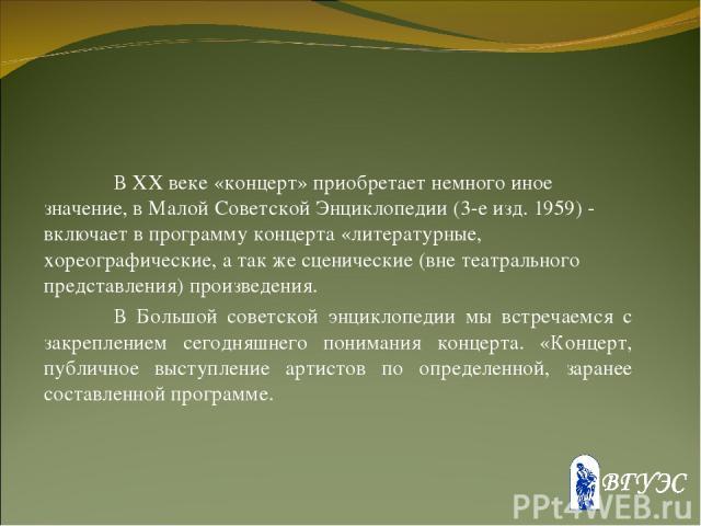 В XX веке «концерт» приобретает немного иное значение, в Малой Советской Энциклопедии (3-е изд. 1959) - включает в программу концерта «литературные, хореографические, а так же сценические (вне театрального представления) произведения. В Большой сове…