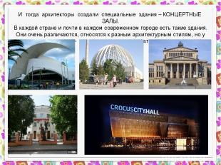 И тогда архитекторы создали специальные здания – КОНЦЕРТНЫЕ ЗАЛЫ. В каждой стран