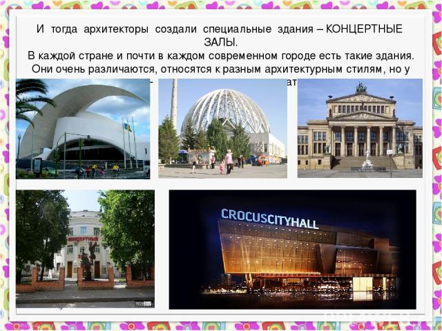 И тогда архитекторы создали специальные здания – КОНЦЕРТНЫЕ ЗАЛЫ. В каждой стране и почти в каждом современном городе есть такие здания. Они очень различаются, относятся к разным архитектурным стилям, но у них у всех одна цель - давать рождаться и з…
