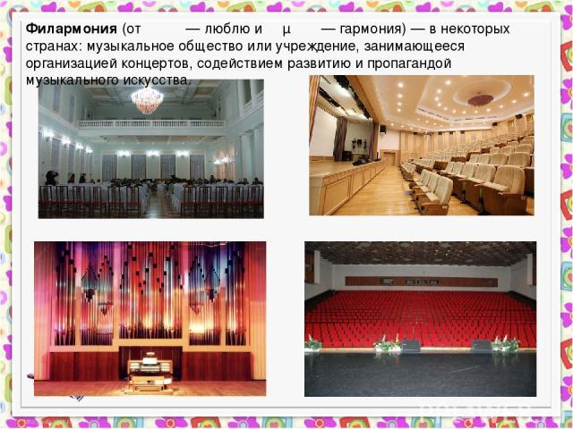 Филармония (от φιλέω — люблю и αρμονία — гармония) — в некоторых странах: музыкальное общество или учреждение, занимающееся организацией концертов, содействием развитию и пропагандой музыкального искусства.