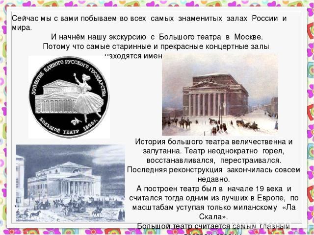 Сейчас мы с вами побываем во всех самых знаменитых залах России и мира. И начнём нашу экскурсию с Большого театра в Москве. Потому что самые старинные и прекрасные концертные залы находятся именно в театрах. История большого театра величественна и з…