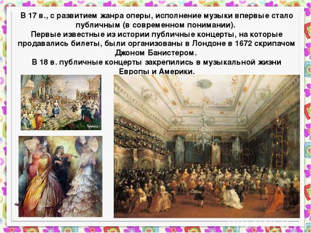 В 17 в., с развитием жанра оперы, исполнение музыки впервые стало публичным (в современном понимании). Первые известные из истории публичные концерты, на которые продавались билеты, были организованы в Лондоне в 1672 скрипачом Джоном Банистером. В 1…