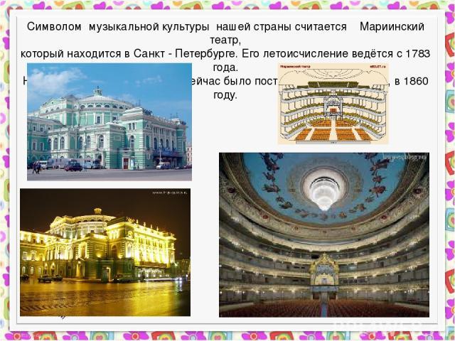 Символом музыкальной культуры нашей страны считается Мариинский театр, который находится в Санкт - Петербурге. Его летоисчисление ведётся с 1783 года. Но здание, которое мы видим сейчас было построено гораздо позже, в 1860 году.