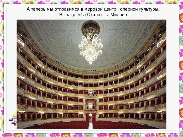 А теперь мы отправимся в мировой центр оперной культуры. В театр «Ла Скала» в Милане.